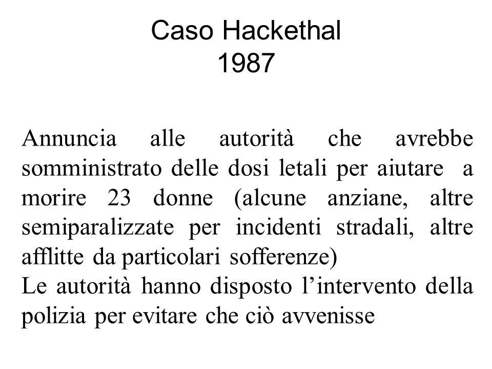 Caso Hackethal 1987 Annuncia alle autorità che avrebbe somministrato delle dosi letali per aiutare a morire 23 donne (alcune anziane, altre semiparalizzate per incidenti stradali, altre afflitte da particolari sofferenze) Le autorità hanno disposto lintervento della polizia per evitare che ciò avvenisse