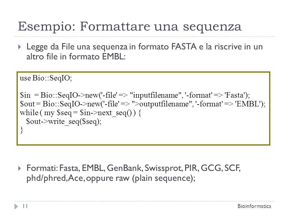 Esempio: Formattare una sequenza Legge da File una sequenza in formato FASTA e la riscrive in un altro file in formato EMBL: Formati: Fasta, EMBL, GenBank, Swissprot, PIR, GCG, SCF, phd/phred, Ace, oppure raw (plain sequence); 11Bioinformatica use Bio::SeqIO; $in = Bio::SeqIO->new( -file => inputfilename , -format => Fasta ); $out = Bio::SeqIO->new( -file => >outputfilename , -format => EMBL ); while ( my $seq = $in->next_seq() ) { $out->write_seq($seq); }