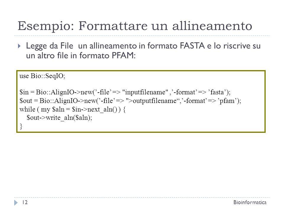Esempio: Formattare un allineamento Legge da File un allineamento in formato FASTA e lo riscrive su un altro file in formato PFAM: 12Bioinformatica use Bio::SeqIO; $in = Bio::AlignIO->new(-file => inputfilename ,-format => fasta); $out = Bio::AlignIO->new(-file => >outputfilename,-format => pfam); while ( my $aln = $in->next_aln() ) { $out->write_aln($aln); }