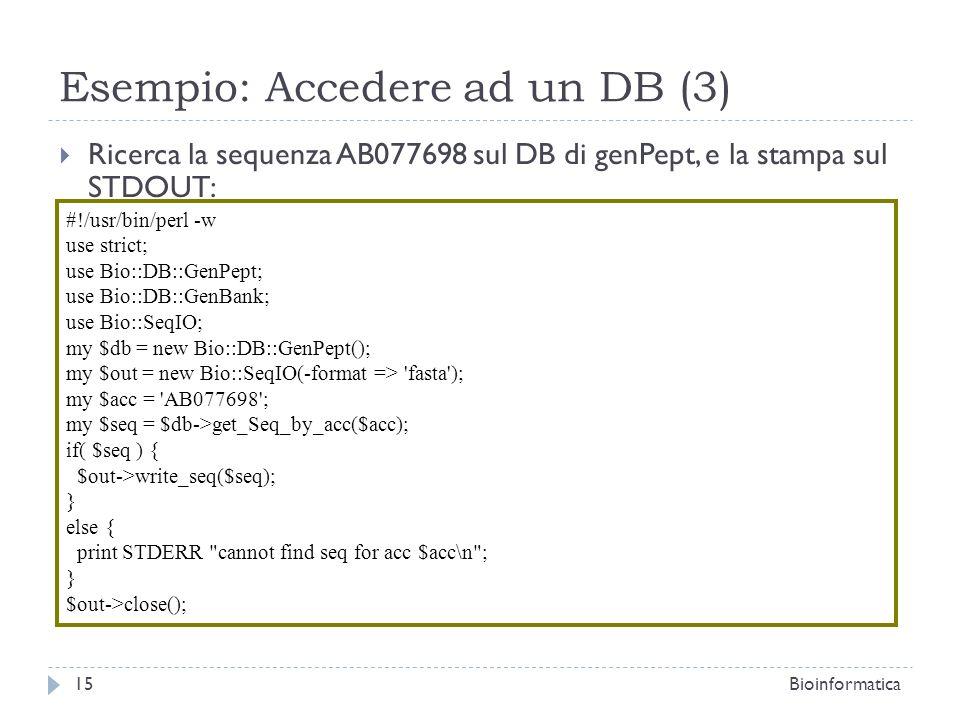 Esempio: Accedere ad un DB (3) Ricerca la sequenza AB077698 sul DB di genPept, e la stampa sul STDOUT: 15Bioinformatica #!/usr/bin/perl -w use strict; use Bio::DB::GenPept; use Bio::DB::GenBank; use Bio::SeqIO; my $db = new Bio::DB::GenPept(); my $out = new Bio::SeqIO(-format => fasta ); my $acc = AB077698 ; my $seq = $db->get_Seq_by_acc($acc); if( $seq ) { $out->write_seq($seq); } else { print STDERR cannot find seq for acc $acc\n ; } $out->close();