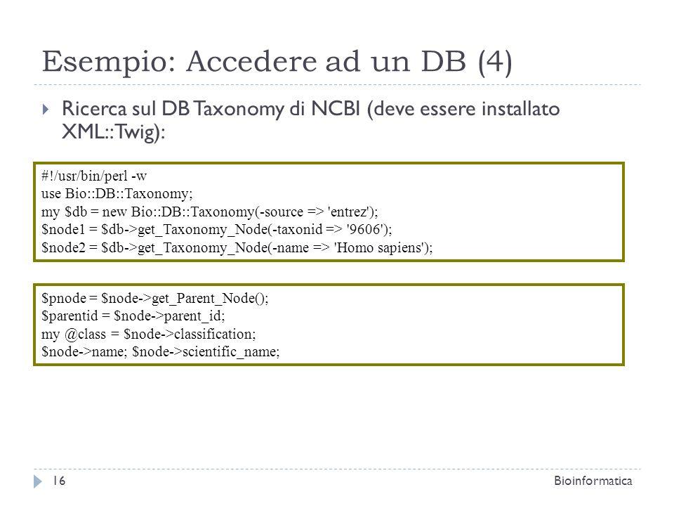 Esempio: Accedere ad un DB (4) Ricerca sul DB Taxonomy di NCBI (deve essere installato XML::Twig): 16Bioinformatica #!/usr/bin/perl -w use Bio::DB::Taxonomy; my $db = new Bio::DB::Taxonomy(-source => entrez ); $node1 = $db->get_Taxonomy_Node(-taxonid => 9606 ); $node2 = $db->get_Taxonomy_Node(-name => Homo sapiens ); $pnode = $node->get_Parent_Node(); $parentid = $node->parent_id; my @class = $node->classification; $node->name; $node->scientific_name;