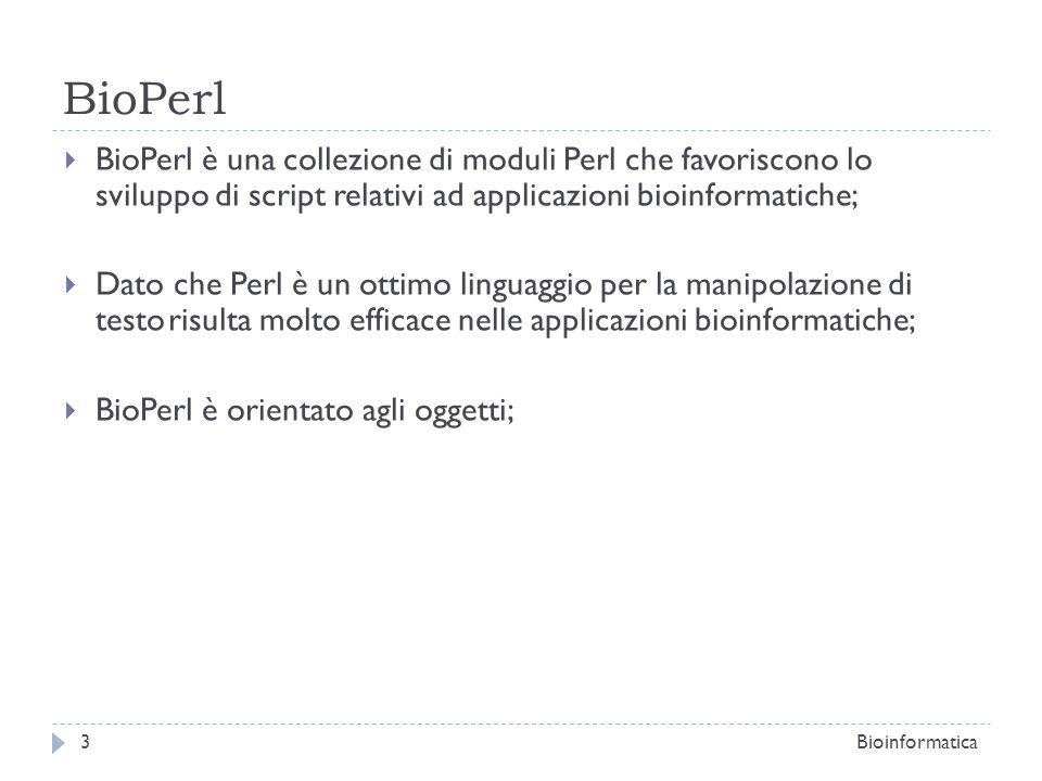 BioPerl BioPerl è una collezione di moduli Perl che favoriscono lo sviluppo di script relativi ad applicazioni bioinformatiche; Dato che Perl è un ottimo linguaggio per la manipolazione di testorisulta molto efficace nelle applicazioni bioinformatiche; BioPerl è orientato agli oggetti; 3Bioinformatica
