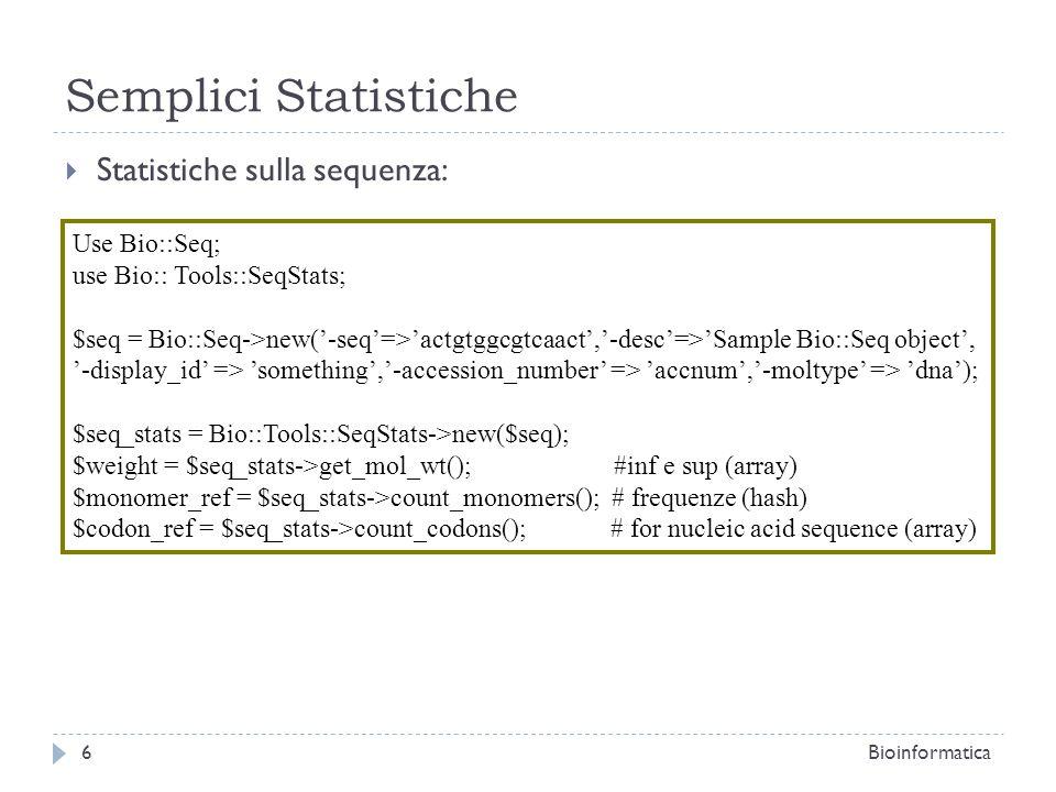 Semplici Statistiche Statistiche sulla sequenza: 6Bioinformatica Use Bio::Seq; use Bio:: Tools::SeqStats; $seq = Bio::Seq->new(-seq=>actgtggcgtcaact,-desc=>Sample Bio::Seq object, -display_id => something,-accession_number => accnum,-moltype => dna); $seq_stats = Bio::Tools::SeqStats->new($seq); $weight = $seq_stats->get_mol_wt(); #inf e sup (array) $monomer_ref = $seq_stats->count_monomers(); # frequenze (hash) $codon_ref = $seq_stats->count_codons(); # for nucleic acid sequence (array)