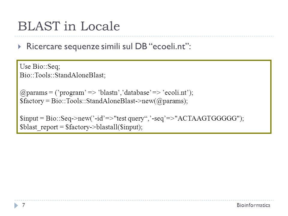 Smith-Waterman o Blast2Seq Deve essere installato (bioperl-ext): 8Bioinformatica Use Bio::Seq; use Bio::Tools::pSW; Bio::Tools::StandAloneBlast; $seq1 = Bio::Seq->new(-seq=>actgtggcgtcaact,-desc=>Sample Bio::Seq object, -display_id => something,-accession_number => accnum,-moltype => dna ); $seq2 = Bio::Seq->new(-seq=>actgtggcgtcaact,-desc=>Sample Bio::Seq object, -display_id => something,-accession_number => accnum,-moltype => dna ); $factory1 = new Bio::Tools::pSW( -matrix => blosum62.bla,-gap => 12,-ext => 2, ); $factory1->align_and_show($seq1, $seq2, STDOUT); #Allinea e mostra $aln = $factory1->pairwise_alignment($seq1, $seq2); # Allinea e restituisce un oggetto; $factory2 = Bio::Tools::StandAloneBlast->new(outfile => bl2seq.out); $bl2seq_report = $factory2->bl2seq($seq1, $seq2); # Usiamo AlignIO.pm per creare un oggetto SimpleAlign dal report di blast2seq $str = Bio::AlignIO->new(-file => bl2seq.out,-format => bl2seq);