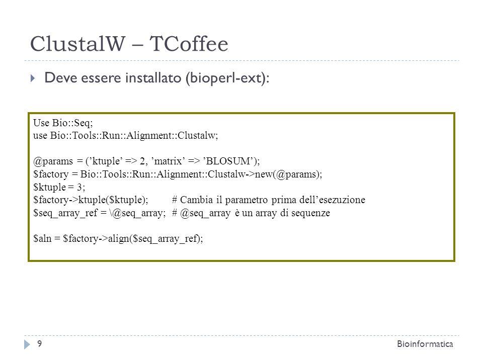 ClustalW – TCoffee Deve essere installato (bioperl-ext): 9Bioinformatica Use Bio::Seq; use Bio::Tools::Run::Alignment::Clustalw; @params = (ktuple => 2, matrix => BLOSUM); $factory = Bio::Tools::Run::Alignment::Clustalw->new(@params); $ktuple = 3; $factory->ktuple($ktuple); # Cambia il parametro prima dellesezuzione $seq_array_ref = \@seq_array; # @seq_array è un array di sequenze $aln = $factory->align($seq_array_ref);