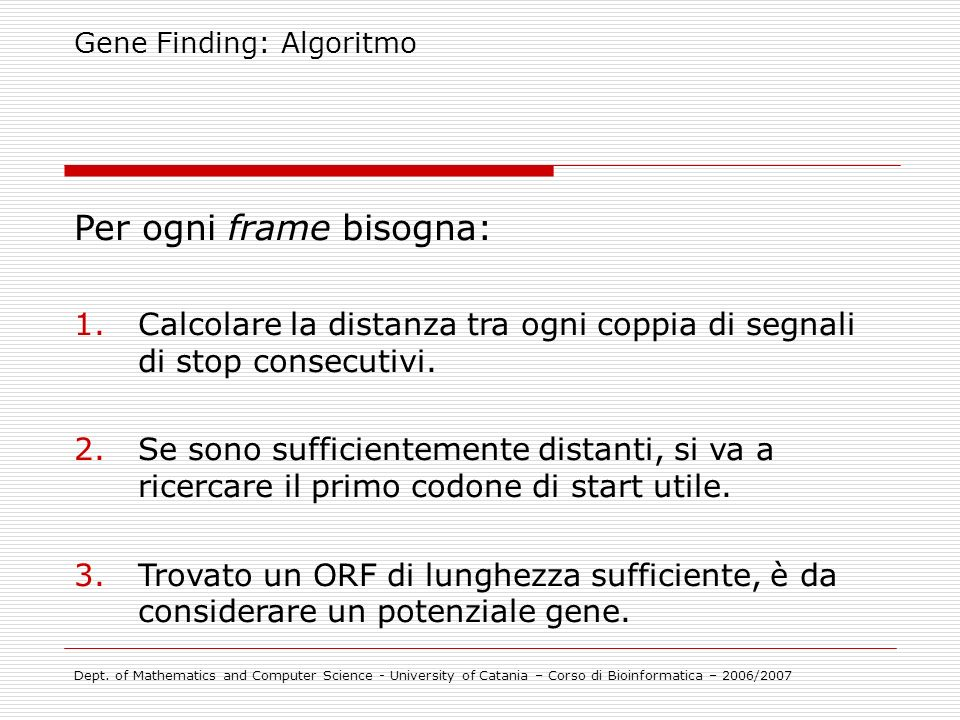 Gene Finding: Algoritmo Dept. of Mathematics and Computer Science - University of Catania – Corso di Bioinformatica – 2006/2007 Per ogni frame bisogna