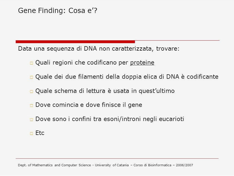 Gene Finding: Cosa e? Data una sequenza di DNA non caratterizzata, trovare: Quali regioni che codificano per proteine Quale dei due filamenti della do