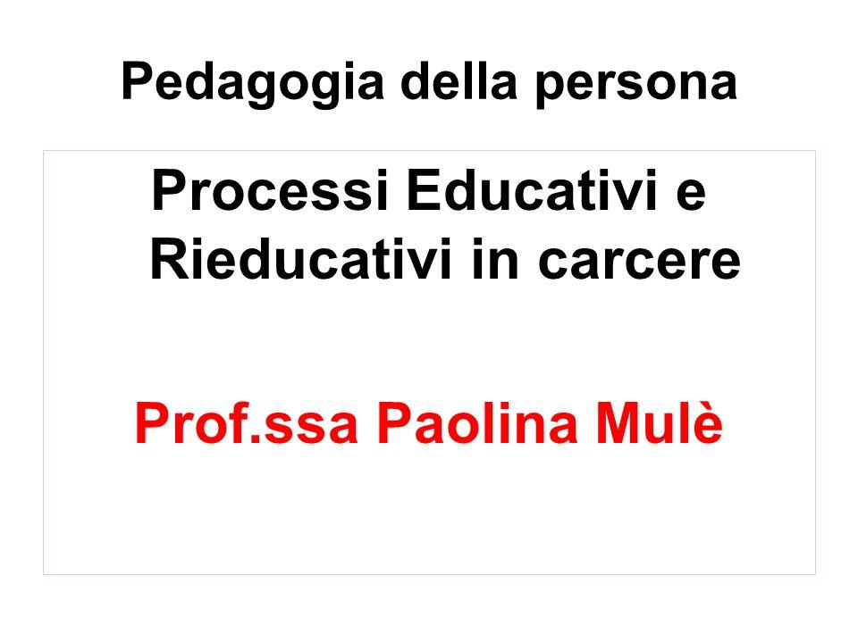 Pedagogia della persona Processi Educativi e Rieducativi in carcere Prof.ssa Paolina Mulè