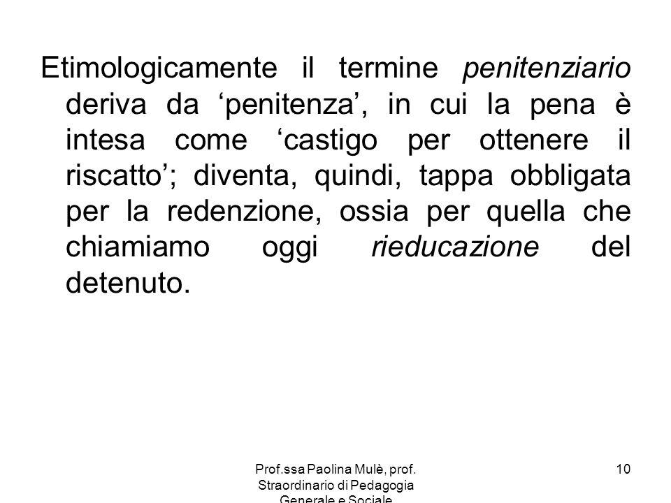 Prof.ssa Paolina Mulè, prof. Straordinario di Pedagogia Generale e Sociale 10 Etimologicamente il termine penitenziario deriva da penitenza, in cui la