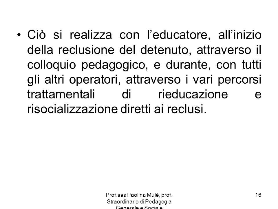 Prof.ssa Paolina Mulè, prof. Straordinario di Pedagogia Generale e Sociale 16 Ciò si realizza con leducatore, allinizio della reclusione del detenuto,