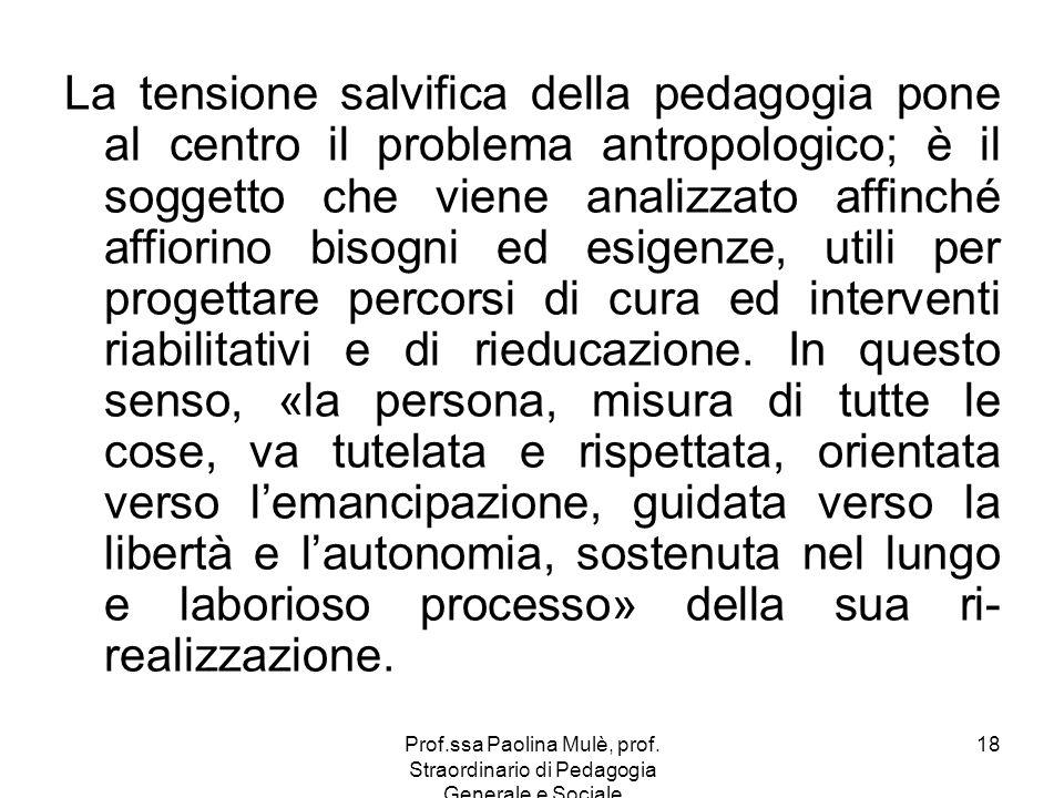 Prof.ssa Paolina Mulè, prof. Straordinario di Pedagogia Generale e Sociale 18 La tensione salvifica della pedagogia pone al centro il problema antropo