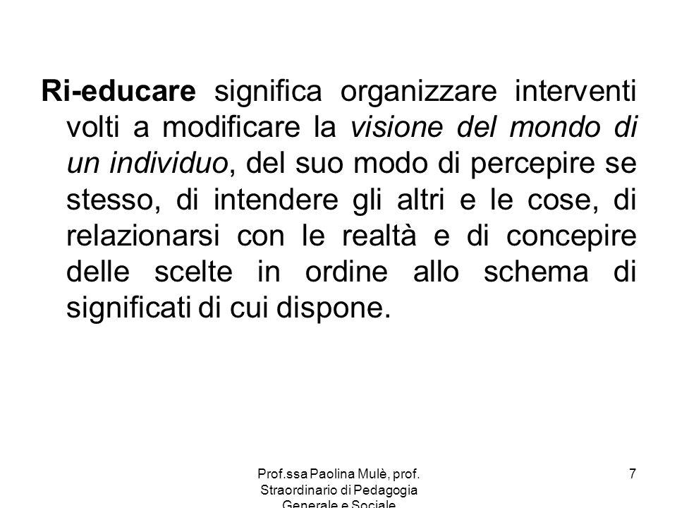 Prof.ssa Paolina Mulè, prof. Straordinario di Pedagogia Generale e Sociale 7 Ri-educare significa organizzare interventi volti a modificare la visione