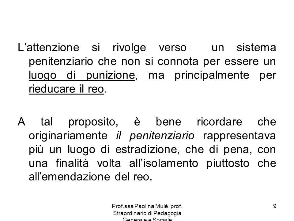 Prof.ssa Paolina Mulè, prof. Straordinario di Pedagogia Generale e Sociale 9 Lattenzione si rivolge verso un sistema penitenziario che non si connota