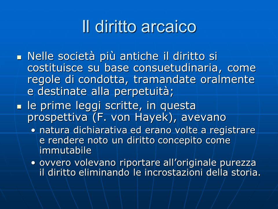 Il diritto arcaico Nelle società più antiche il diritto si costituisce su base consuetudinaria, come regole di condotta, tramandate oralmente e destin