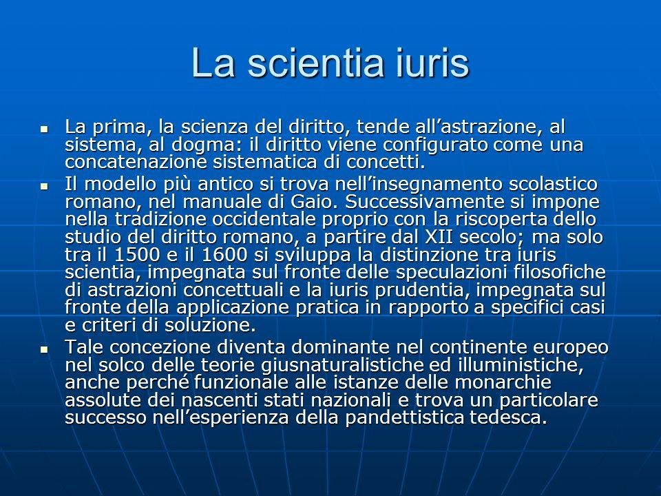 La scientia iuris La prima, la scienza del diritto, tende allastrazione, al sistema, al dogma: il diritto viene configurato come una concatenazione si