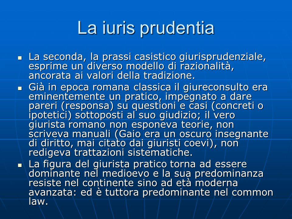 La iuris prudentia La seconda, la prassi casistico giurisprudenziale, esprime un diverso modello di razionalità, ancorata ai valori della tradizione.