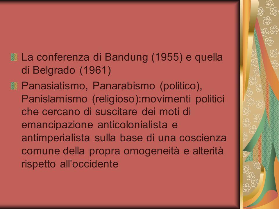 La conferenza di Bandung (1955) e quella di Belgrado (1961) Panasiatismo, Panarabismo (politico), Panislamismo (religioso):movimenti politici che cerc