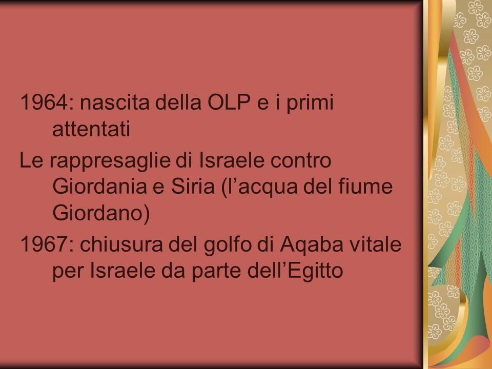 1964: nascita della OLP e i primi attentati Le rappresaglie di Israele contro Giordania e Siria (lacqua del fiume Giordano) 1967: chiusura del golfo d
