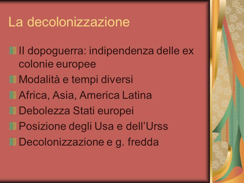 La decolonizzazione II dopoguerra: indipendenza delle ex colonie europee Modalità e tempi diversi Africa, Asia, America Latina Debolezza Stati europei