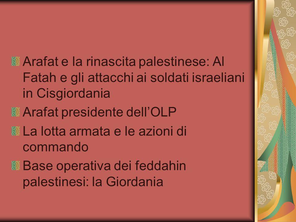 Arafat e la rinascita palestinese: Al Fatah e gli attacchi ai soldati israeliani in Cisgiordania Arafat presidente dellOLP La lotta armata e le azioni