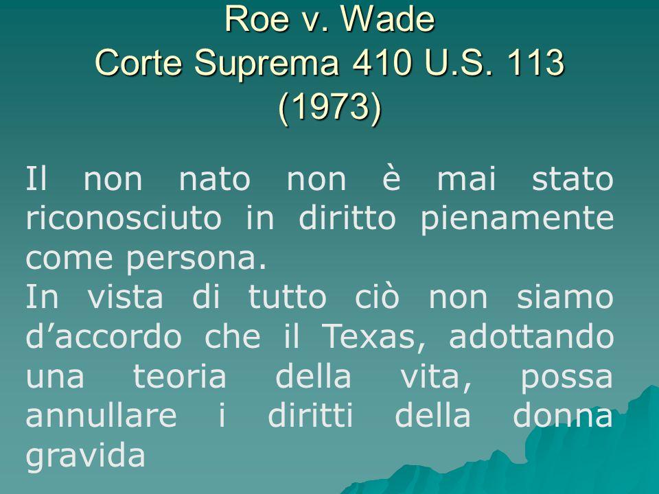 Roe v. Wade Corte Suprema 410 U.S. 113 (1973) Il non nato non è mai stato riconosciuto in diritto pienamente come persona. In vista di tutto ciò non s