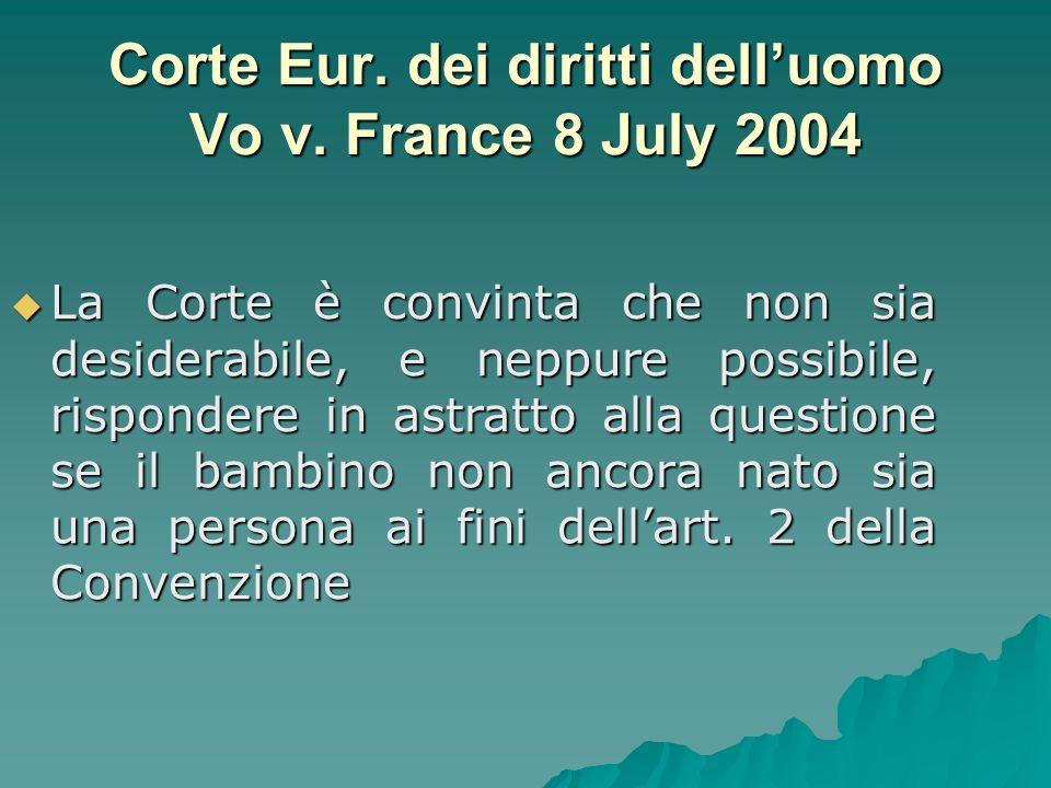 Corte Eur. dei diritti delluomo Vo v. France 8 July 2004 La Corte è convinta che non sia desiderabile, e neppure possibile, rispondere in astratto all