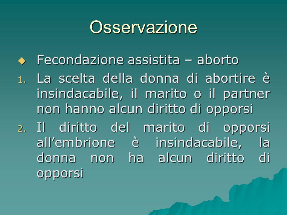 Osservazione Fecondazione assistita – aborto Fecondazione assistita – aborto 1. La scelta della donna di abortire è insindacabile, il marito o il part