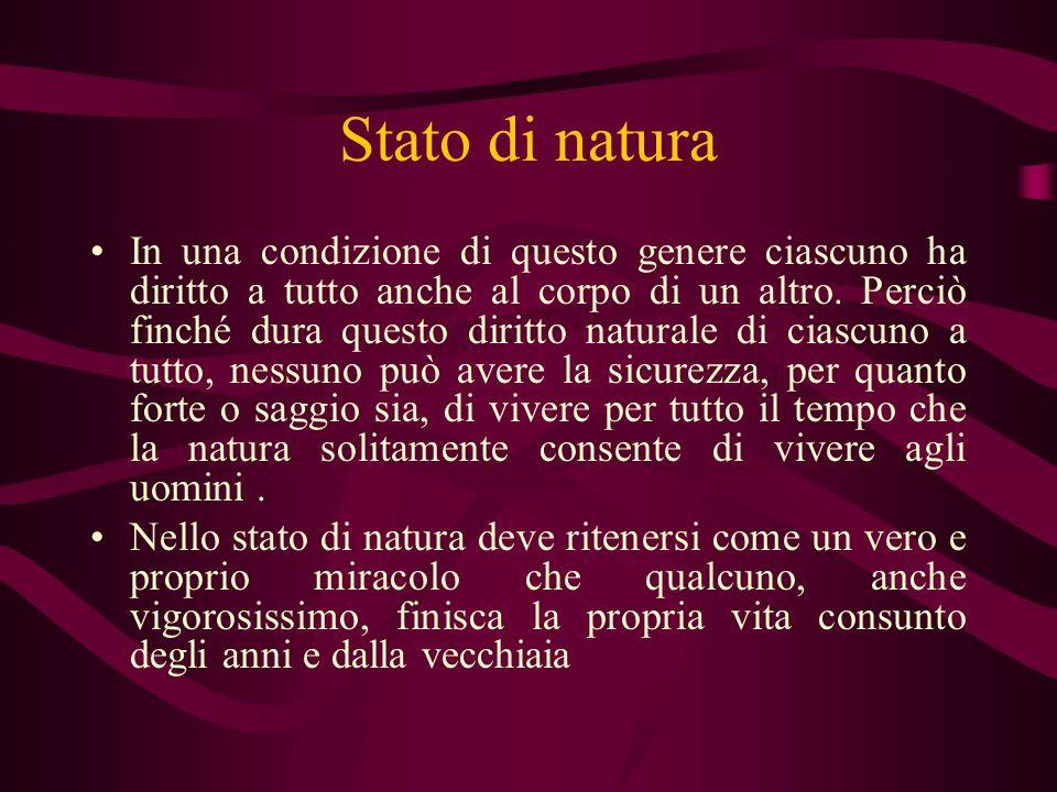 Stato di natura In una condizione di questo genere ciascuno ha diritto a tutto anche al corpo di un altro. Perciò finché dura questo diritto naturale