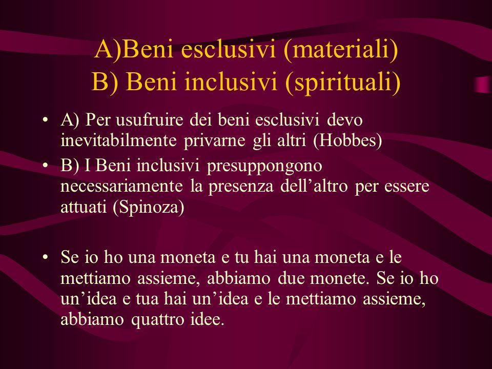 A)Beni esclusivi (materiali) B) Beni inclusivi (spirituali) A) Per usufruire dei beni esclusivi devo inevitabilmente privarne gli altri (Hobbes) B) I