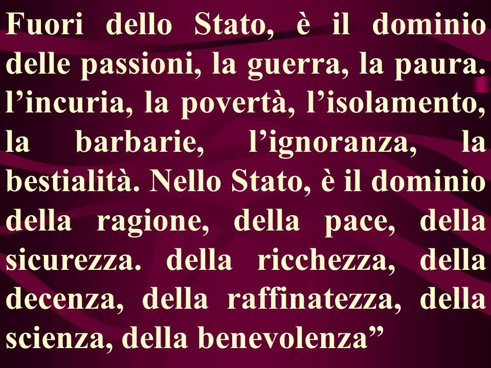 Fuori dello Stato, è il dominio delle passioni, la guerra, la paura. lincuria, la povertà, lisolamento, la barbarie, lignoranza, la bestialità. Nello