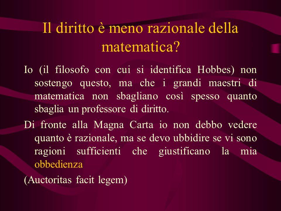 Il diritto è meno razionale della matematica? Io (il filosofo con cui si identifica Hobbes) non sostengo questo, ma che i grandi maestri di matematica