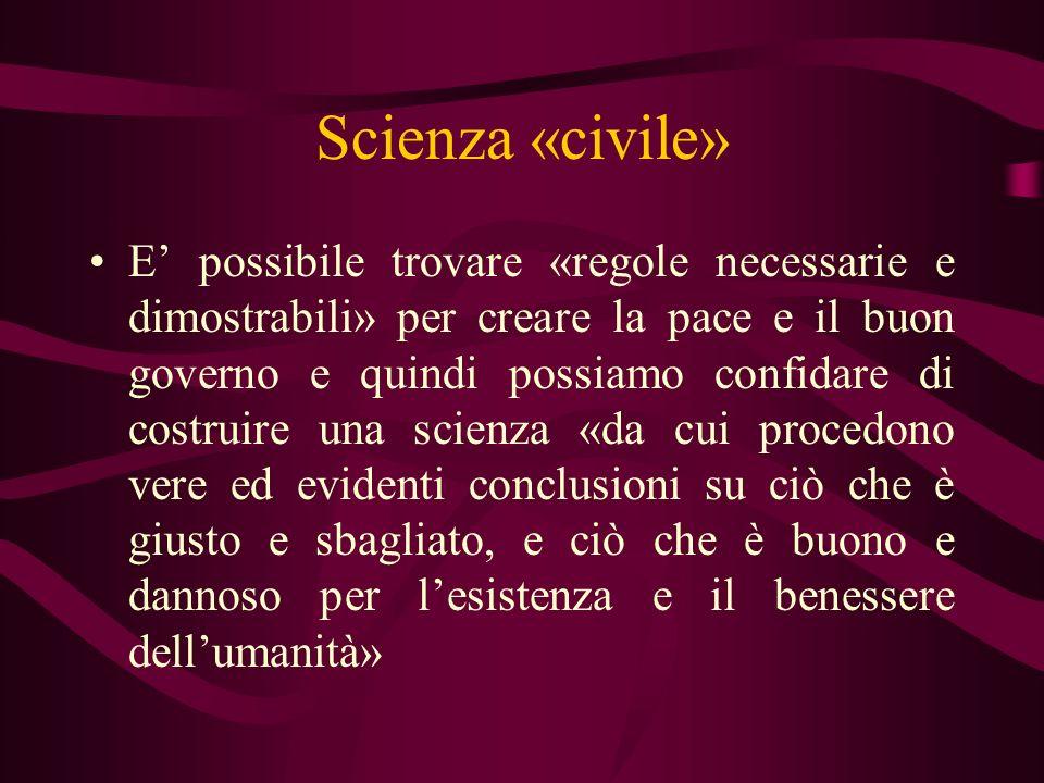 Scienza «civile» E possibile trovare «regole necessarie e dimostrabili» per creare la pace e il buon governo e quindi possiamo confidare di costruire