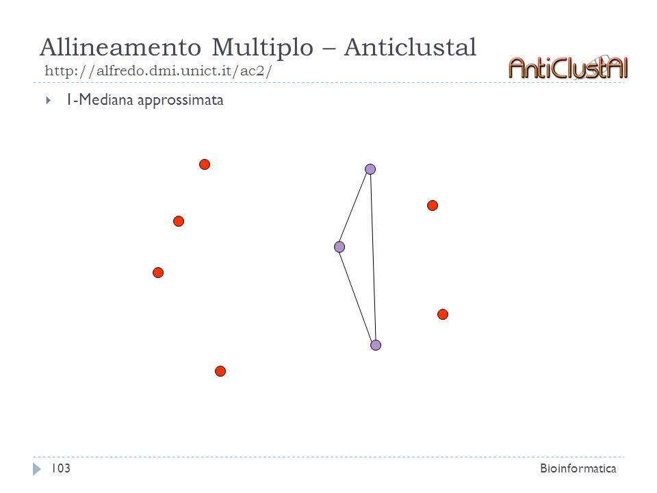 Allineamento Multiplo – Anticlustal http://alfredo.dmi.unict.it/ac2/ Bioinformatica103 1-Mediana approssimata