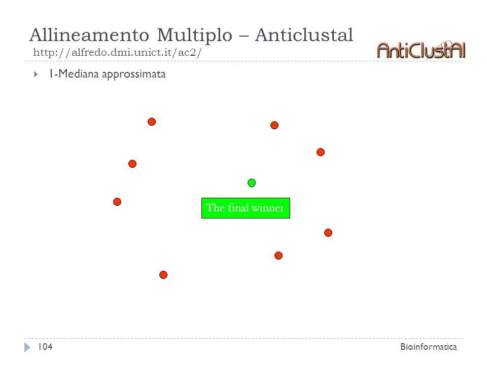 Allineamento Multiplo – Anticlustal http://alfredo.dmi.unict.it/ac2/ Bioinformatica104 1-Mediana approssimata The final winner