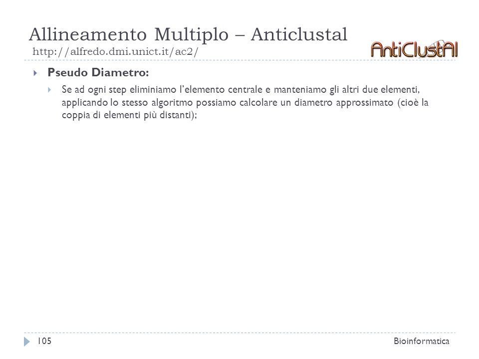 Allineamento Multiplo – Anticlustal http://alfredo.dmi.unict.it/ac2/ Bioinformatica105 Pseudo Diametro: Se ad ogni step eliminiamo lelemento centrale