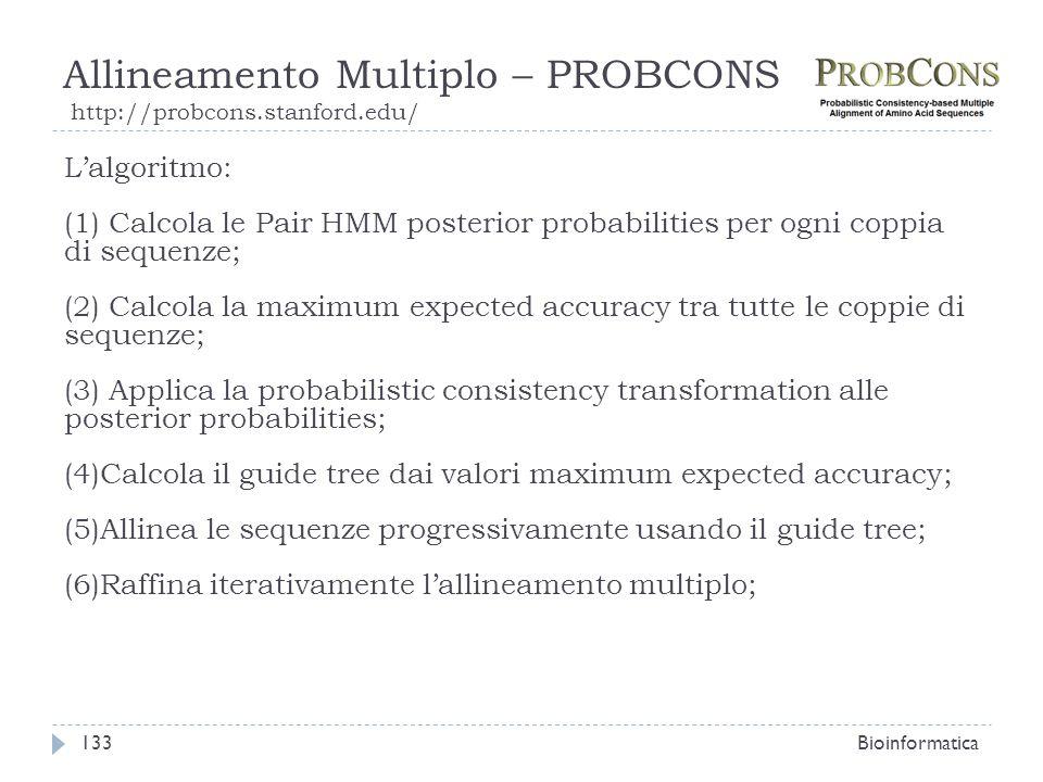 Allineamento Multiplo – PROBCONS http://probcons.stanford.edu/ Bioinformatica133 Lalgoritmo: (1) Calcola le Pair HMM posterior probabilities per ogni