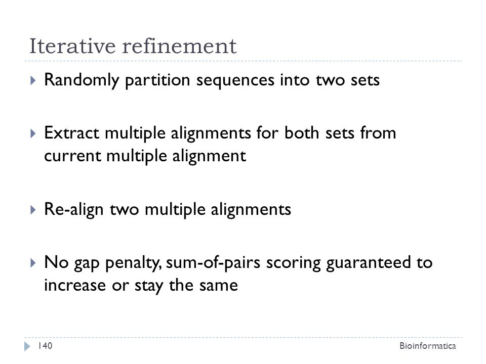 Iterative refinement Randomly partition sequences into two sets Extract multiple alignments for both sets from current multiple alignment Re-align two multiple alignments No gap penalty, sum-of-pairs scoring guaranteed to increase or stay the same Bioinformatica140