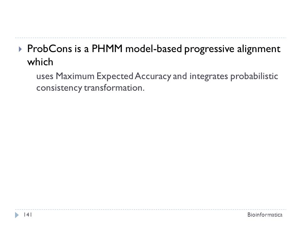ProbCons is a PHMM model-based progressive alignment which uses Maximum Expected Accuracy and integrates probabilistic consistency transformation. Bio