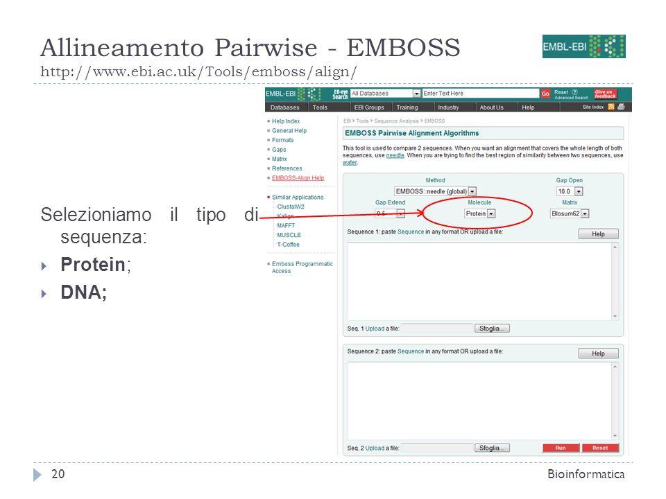 Allineamento Pairwise - EMBOSS http://www.ebi.ac.uk/Tools/emboss/align/ Bioinformatica20 Selezioniamo il tipo di sequenza: Protein; DNA;