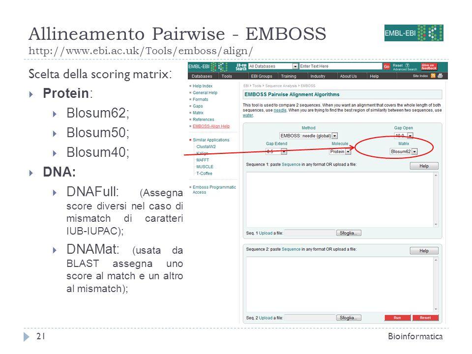 Allineamento Pairwise - EMBOSS http://www.ebi.ac.uk/Tools/emboss/align/ Bioinformatica21 Scelta della scoring matrix : Protein: Blosum62; Blosum50; Bl