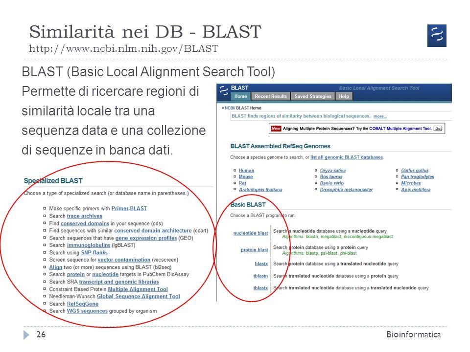 Similarità nei DB - BLAST http://www.ncbi.nlm.nih.gov/BLAST Bioinformatica26 BLAST (Basic Local Alignment Search Tool) Permette di ricercare regioni d