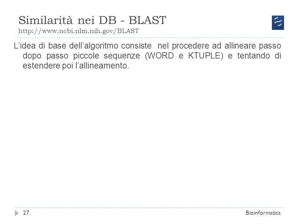 Similarità nei DB - BLAST http://www.ncbi.nlm.nih.gov/BLAST Bioinformatica27 Lidea di base dellalgoritmo consiste nel procedere ad allineare passo dop