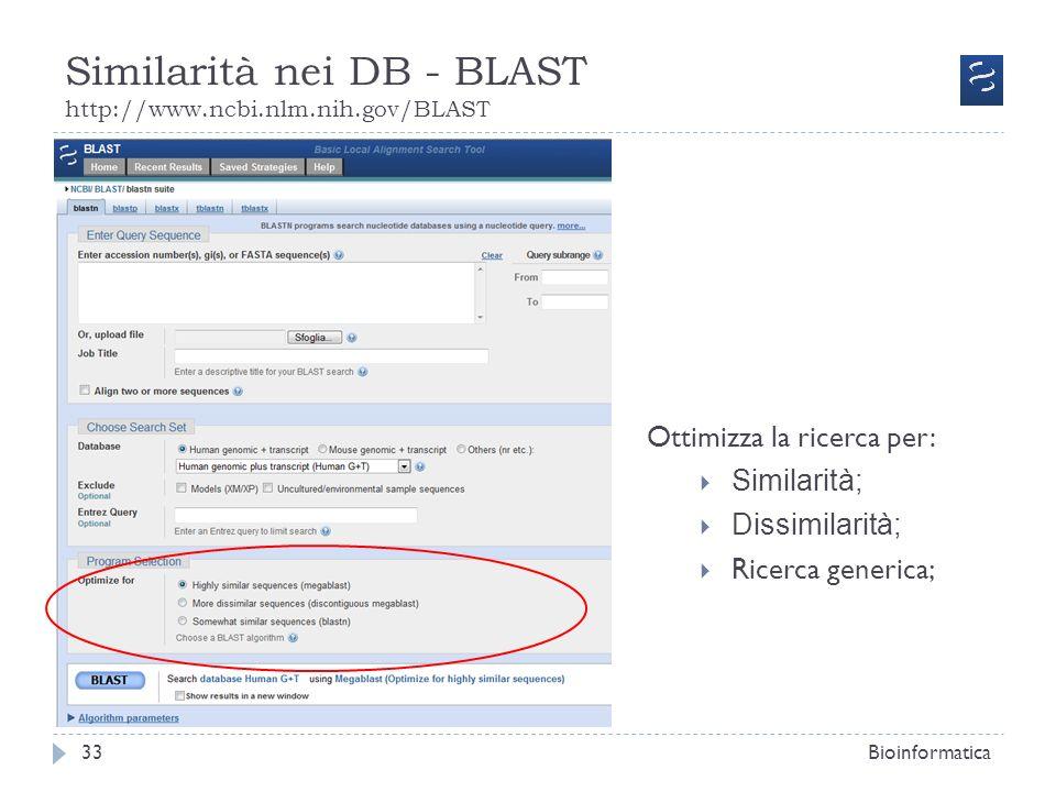 Similarità nei DB - BLAST http://www.ncbi.nlm.nih.gov/BLAST Bioinformatica33 Ottimizza la ricerca per: Similarità; Dissimilarità; Ricerca generica;