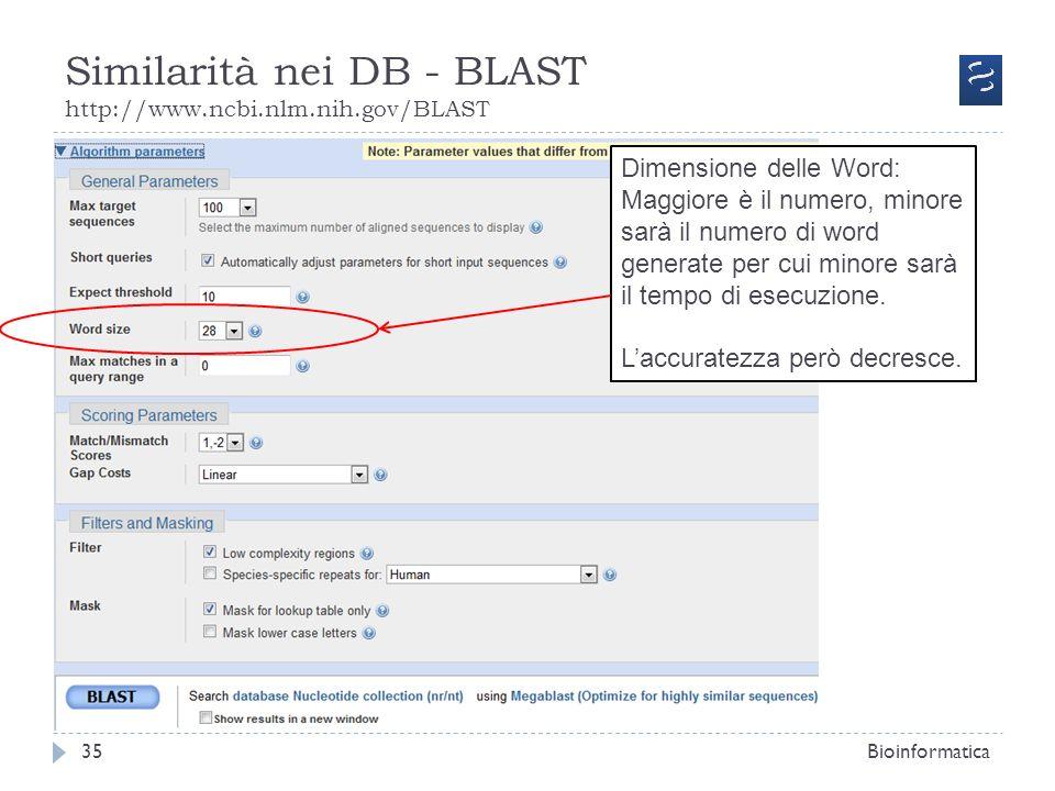 Similarità nei DB - BLAST http://www.ncbi.nlm.nih.gov/BLAST Bioinformatica35 Dimensione delle Word: Maggiore è il numero, minore sarà il numero di wor