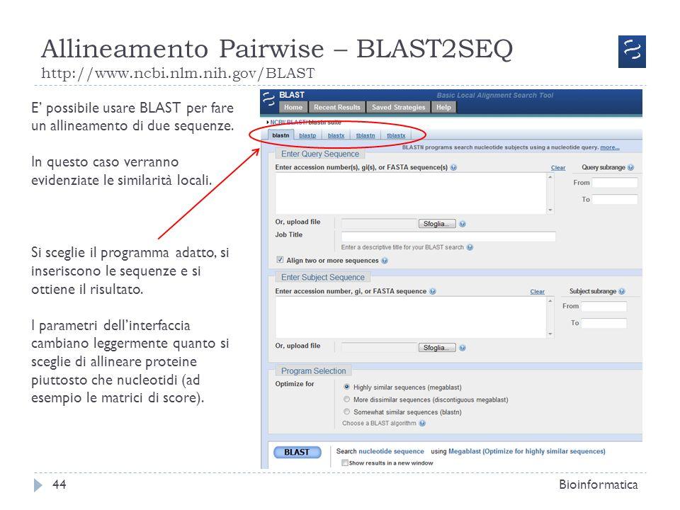 Allineamento Pairwise – BLAST2SEQ http://www.ncbi.nlm.nih.gov/BLAST Bioinformatica44 E possibile usare BLAST per fare un allineamento di due sequenze.