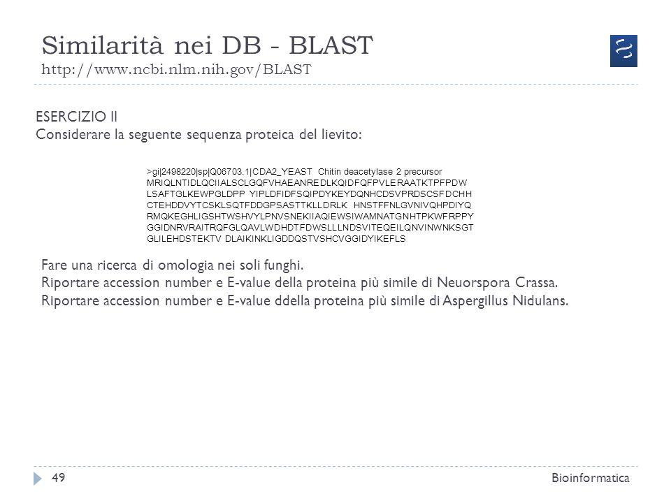 Similarità nei DB - BLAST http://www.ncbi.nlm.nih.gov/BLAST Bioinformatica49 ESERCIZIO II Considerare la seguente sequenza proteica del lievito: >gi|2