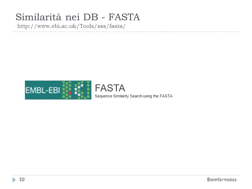 Similarità nei DB - FASTA http://www.ebi.ac.uk/Tools/sss/fasta/ Bioinformatica50 FASTA Sequence Similarity Search using the FASTA