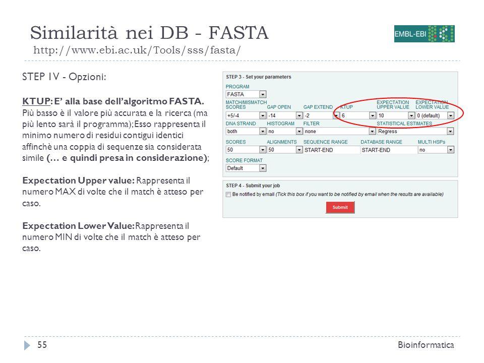 Similarità nei DB - FASTA http://www.ebi.ac.uk/Tools/sss/fasta/ Bioinformatica55 STEP 1V - Opzioni: KTUP: E alla base dellalgoritmo FASTA. Più basso è