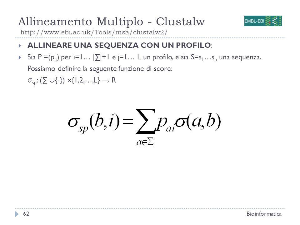 Allineamento Multiplo - Clustalw http://www.ebi.ac.uk/Tools/msa/clustalw2/ Bioinformatica62 ALLINEARE UNA SEQUENZA CON UN PROFILO: Sia P =(p ij ) per