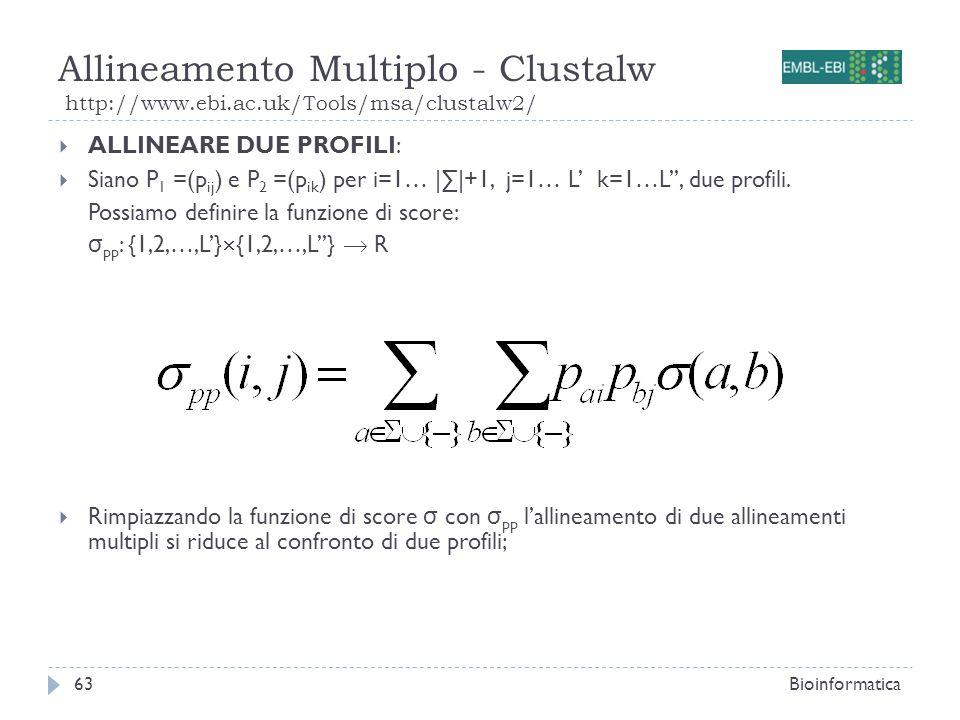 Allineamento Multiplo - Clustalw http://www.ebi.ac.uk/Tools/msa/clustalw2/ Bioinformatica63 ALLINEARE DUE PROFILI: Siano P 1 =(p ij ) e P 2 =(p ik ) p